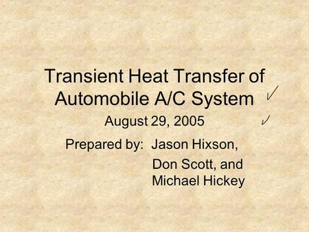 Transient Heat Transfer of Automobile A/C System Prepared by: Jason Hixson, Don Scott, and Michael Hickey August 29, 2005.