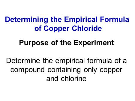 Determining the Empirical Formula of Copper Chloride Purpose of the Experiment Determine the empirical formula of a compound containing only copper and.