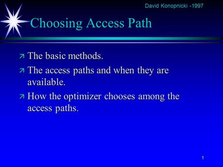 David Konopnicki -1997 1 Choosing Access Path ä The basic methods. ä The access paths and when they are available. ä How the optimizer chooses among the.