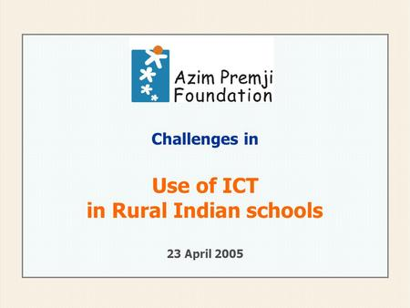 Challenges in Use of ICT in Rural Indian schools 23 April 2005.