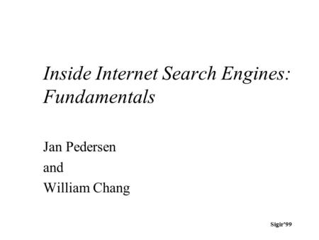 Sigir'99 Inside Internet Search Engines: Fundamentals Jan Pedersen and William Chang.