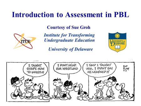 Introduction to Assessment in PBL University of Delaware Institute for Transforming Undergraduate Education Courtesy of Sue Groh.