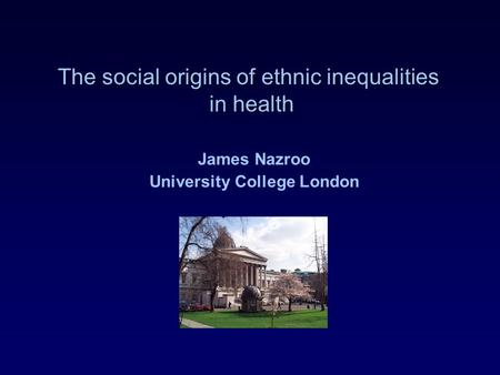 The social origins of ethnic inequalities in health James Nazroo University College London.