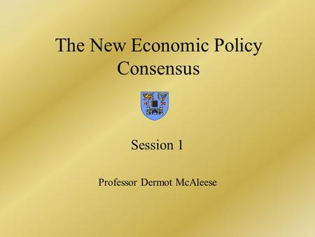 The New Economic Policy Consensus Session 1 Professor Dermot McAleese.