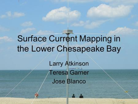 Surface Current Mapping in the Lower Chesapeake Bay Larry Atkinson Teresa Garner Jose Blanco.