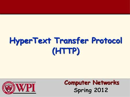 HyperText Transfer Protocol (HTTP) Computer Networks Computer Networks Spring 2012 Spring 2012.