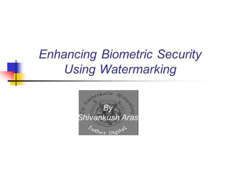 Enhancing Biometric Security Using Watermarking By Shivankush Aras.