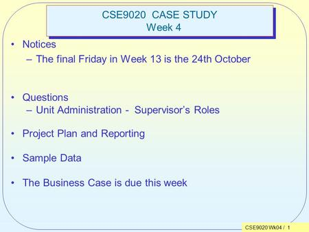 CSE9020 Wk04 / 1 CSE9020 CASE STUDY Week 4 Notices –The final Friday in Week 13 is the 24th October Questions –Unit Administration - Supervisor's Roles.