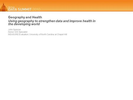 Geography and Health Using geography to strengthen data and improve health in the developing world John Spencer Senior GIS Specialist MEASURE Evaluation,