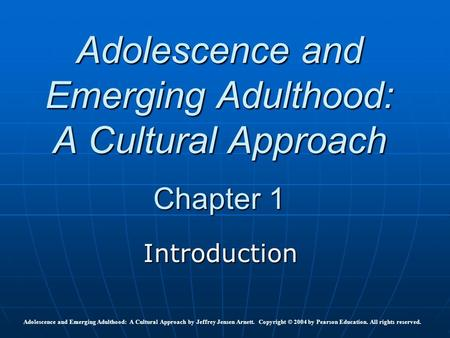 Adolescence and Emerging Adulthood: A Cultural Approach Chapter 1 Introduction Adolescence and Emerging Adulthood: A Cultural Approach by Jeffrey Jensen.