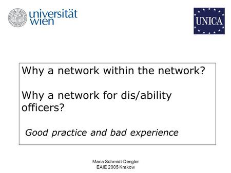 Maria Schmidt-Dengler EAIE 2005 Krakow Why a network within the network? Why a network for dis/ability officers? Good practice and bad experience.