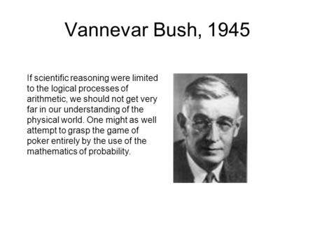 Vannevar Bush, 1945 If scientific reasoning were limited to the logical processes of arithmetic, we should not get very far in our understanding of the.