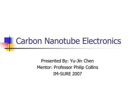 Carbon Nanotube Electronics Presented By: Yu-Jin Chen Mentor: Professor Philip Collins IM-SURE 2007.