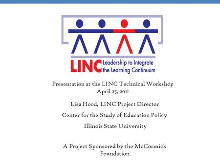 A Project Sponsored by the McCormick Foundation Lisa Hood, LINC Project Director Center for the Study of Education Policy Illinois State University Presentation.
