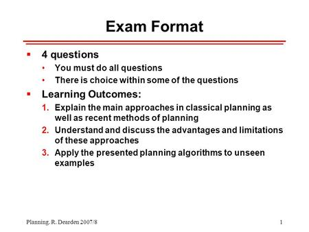1 Planning. R. Dearden 2007/8 Exam Format  4 questions You must do all questions There is choice within some of the questions  Learning Outcomes: 1.Explain.