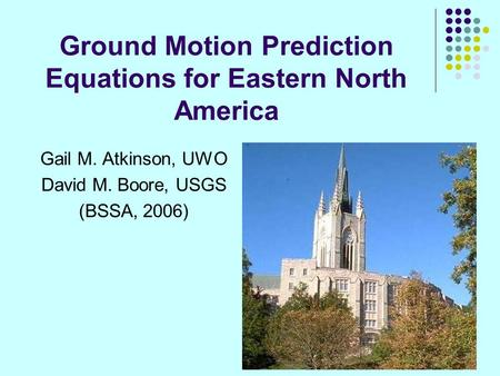 Ground Motion Prediction Equations for Eastern North America Gail M. Atkinson, UWO David M. Boore, USGS (BSSA, 2006)