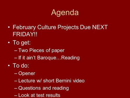 Agenda February Culture Projects Due NEXT FRIDAY!! To get: –Two Pieces of paper –If it ain't Baroque…Reading To do: –Opener –Lecture w/ short Bernini video.