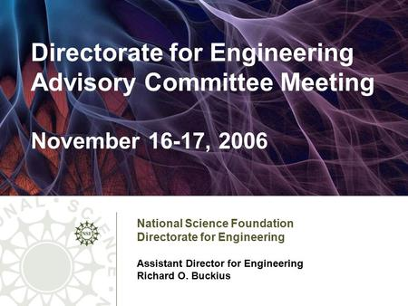 1 National Science Foundation Directorate <strong>for</strong> Engineering Assistant Director <strong>for</strong> Engineering Richard O. Buckius Directorate <strong>for</strong> Engineering Advisory Committee.