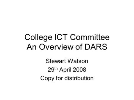 College ICT Committee An Overview of DARS Stewart Watson 29 th April 2008 Copy for distribution.