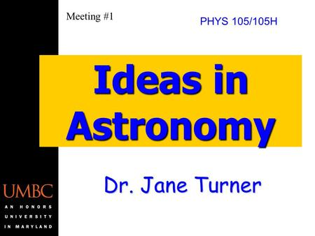 Dr. Jane Turner Ideas in Astronomy PHYS 105/105H Meeting #1.