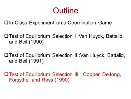 Outline  In-Class Experiment on a Coordination Game  Test of Equilibrium Selection I :Van Huyck, Battalio, and Beil (1990)  Test of Equilibrium Selection.