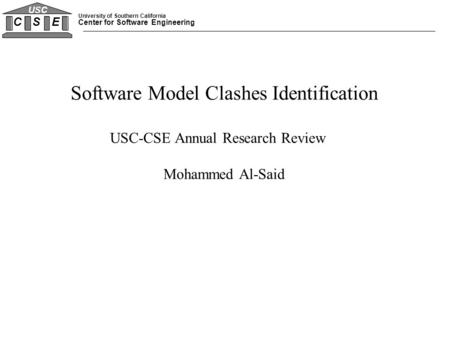 University of Southern California Center for Software Engineering C S E USC Software Model Clashes Identification USC-CSE Annual Research Review Mohammed.