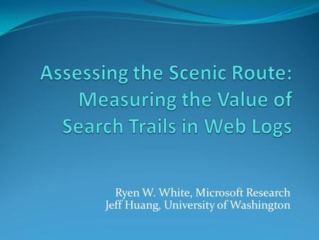 Ryen W. White, Microsoft Research Jeff Huang, University of Washington.