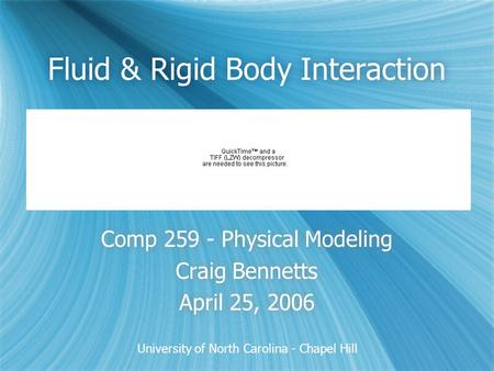 University of North Carolina - Chapel Hill Fluid & Rigid Body Interaction Comp 259 - Physical Modeling Craig Bennetts April 25, 2006 Comp 259 - Physical.
