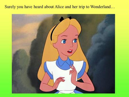 Surely you have heard about Alice and her trip to Wonderland…