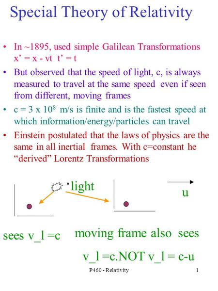 P460 - Relativity1 Special Theory of Relativity In ~1895, used simple Galilean Transformations x' = x - vt t' = t But observed that the speed of light,