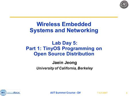 7/13/2007AIIT Summer Course - D#1 Wireless Embedded Systems and Networking Lab Day 5: Part 1: TinyOS Programming on Open Source Distribution Jaein Jeong.