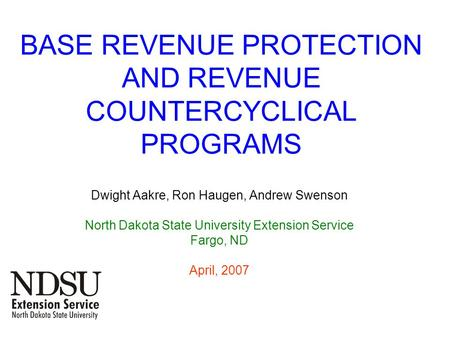 BASE REVENUE PROTECTION AND REVENUE COUNTERCYCLICAL PROGRAMS Dwight Aakre, Ron Haugen, Andrew Swenson North Dakota State University Extension Service Fargo,