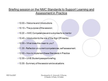 PEF/Oct/2007Developed by W. Ainsworth, S.Davies, D.Hassle, S.Parks, M.Wallen Briefing session on the NMC Standards to Support Learning and Assessment in.