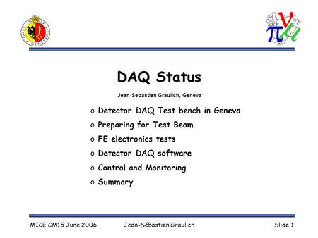 MICE CM15 June 2006Jean-Sébastien GraulichSlide 1 DAQ Status o Detector DAQ Test bench in Geneva o Preparing for Test Beam o FE electronics tests o Detector.