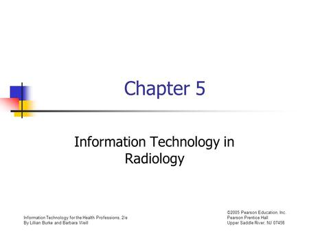 Information Technology for the Health Professions, 2/e By Lillian Burke and Barbara Weill ©2005 Pearson Education, Inc. Pearson Prentice Hall Upper Saddle.