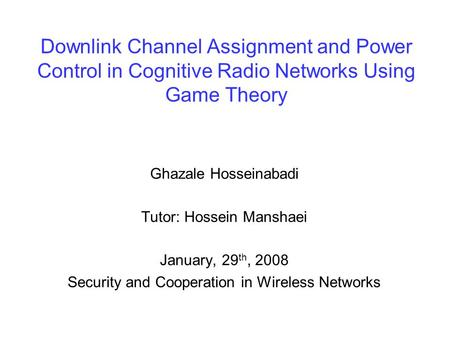 Downlink Channel Assignment and Power Control in Cognitive Radio Networks Using Game Theory Ghazale Hosseinabadi Tutor: Hossein Manshaei January, 29 th,