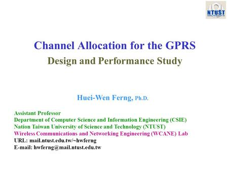 Channel Allocation for the GPRS Design and Performance Study Huei-Wen Ferng, Ph.D. Assistant Professor Department of Computer Science and Information Engineering.