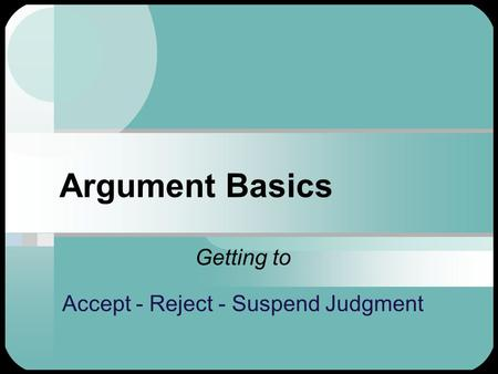 Argument Basics Getting to Accept - Reject - Suspend Judgment.