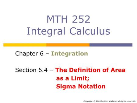 MTH 252 Integral Calculus Chapter 6 – Integration Section 6.4 – The Definition of Area as a Limit; Sigma Notation Copyright © 2005 by Ron Wallace, all.