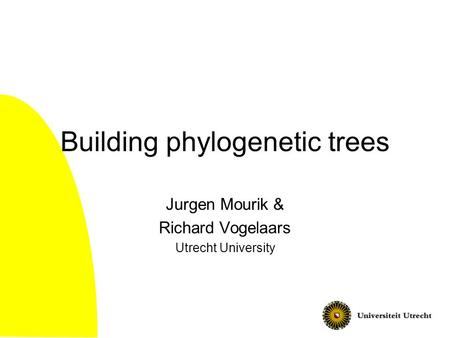 Building phylogenetic trees Jurgen Mourik & Richard Vogelaars Utrecht University.