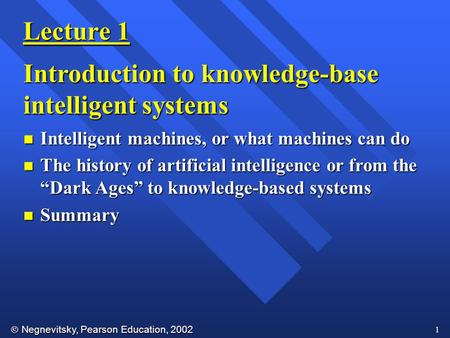  Negnevitsky, Pearson Education, 2002 1 Lecture 1 Introduction to knowledge-base <strong>intelligent</strong> <strong>systems</strong> n <strong>Intelligent</strong> machines, or what machines can do n.