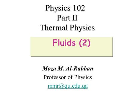 Physics 102 Part II Thermal Physics Moza M. Al-Rabban Professor of Physics Fluids (2)