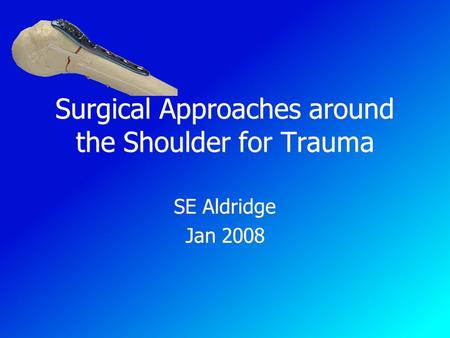 Surgical Approaches around the Shoulder for Trauma SE Aldridge Jan 2008 SE Aldridge Jan 2008.