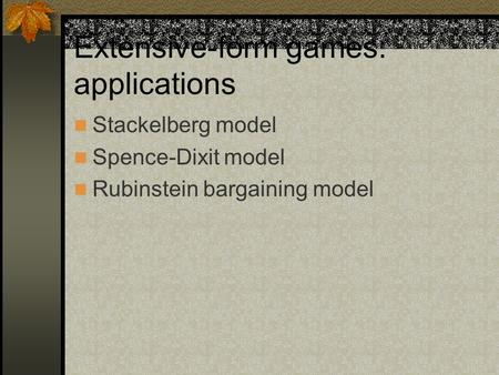 Extensive-form games: applications Stackelberg model Spence-Dixit model Rubinstein bargaining model.