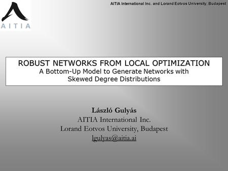 AITIA International Inc. and Lorand Eotvos University, Budapest ROBUST NETWORKS FROM LOCAL OPTIMIZATION A Bottom-Up Model to Generate Networks with Skewed.