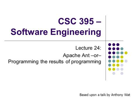 CSC 395 – Software Engineering Lecture 24: Apache Ant –or– Programming the results of programming Based upon a talk by Anthony Wat.