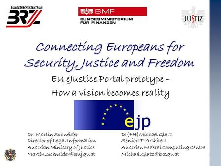 Connecting Europeans for Security, Justice and Freedom EU eJustice Portal prototype – How a vision becomes reality Dr. Martin Schneider Director of Legal.