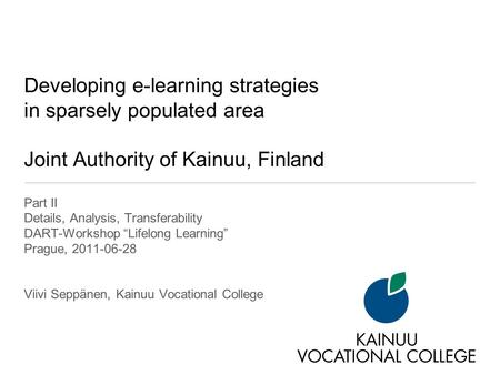Developing e-learning strategies in sparsely populated area Joint Authority of Kainuu, Finland Part II Details, Analysis, Transferability DART-Workshop.