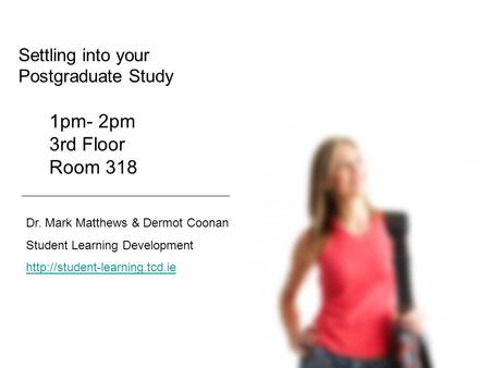 Settling into your Postgraduate Study Dr. Mark Matthews & Dermot Coonan Student Learning Development  1pm- 2pm 3rd Floor.