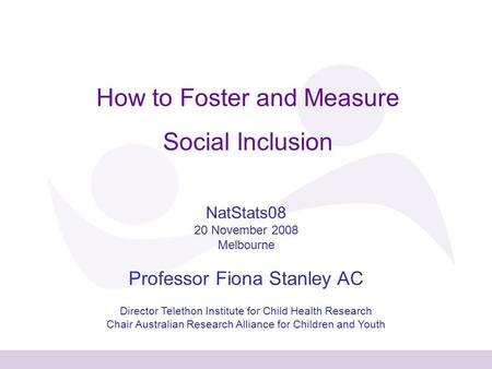How to Foster and Measure Social Inclusion NatStats08 20 November 2008 Melbourne Professor Fiona Stanley AC Director Telethon Institute for Child Health.